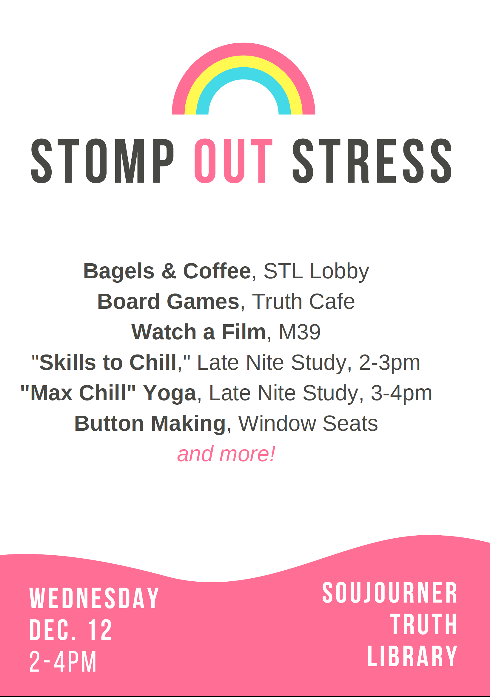 """Wednesday Dec 12, 2 to 4 PM at the Library With these stress busting activities:      Bagels & Coffee, STL Lobby     Board Games, Truth Cafe     Watch a Film, M39     """"Skills to Chill,"""" Late Nite Study, 2-3pm     """"Max Chill"""" Yoga, Late Nite Study, 3-4pm     Button Making, Window Seats         and more!"""